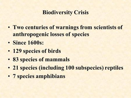 Biodiversity Crisis Two centuries of warnings from scientists of anthropogenic losses of species Since 1600s: 129 species of birds 83 species of mammals.