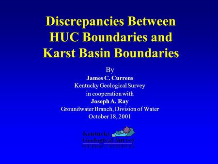 Discrepancies Between HUC Boundaries and Karst Basin Boundaries By James C. Currens Kentucky Geological Survey in cooperation with Joseph A. Ray Groundwater.