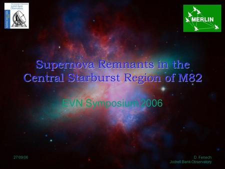 27/09/06 D. Fenech Jodrell Bank Observatory Supernova Remnants in the Central Starburst Region of M82 EVN Symposium 2006.