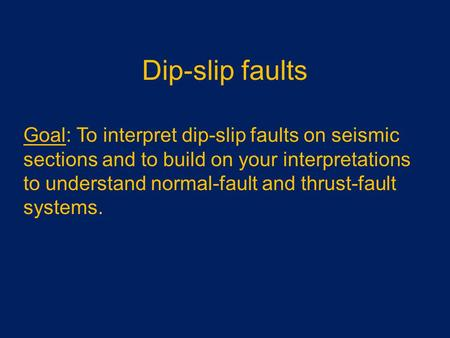 Dip-slip faults Goal: To interpret dip-slip faults on seismic sections and to build on your interpretations to understand normal-fault and thrust-fault.