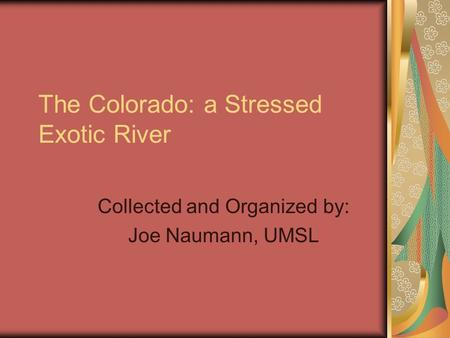 The Colorado: a Stressed Exotic River Collected and Organized by: Joe Naumann, UMSL.
