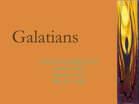 Galatians Holy Family Bible Study Spring 2006 Session 5 of 7 May 31, 2006.
