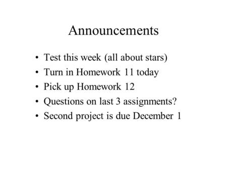 Announcements Test this week (all about stars) Turn in Homework 11 today Pick up Homework 12 Questions on last 3 assignments? Second project is due December.