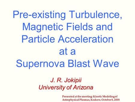 Pre-existing Turbulence, Magnetic Fields and Particle Acceleration at a Supernova Blast Wave J. R. Jokipii University of Arizona Presented at the meeting: