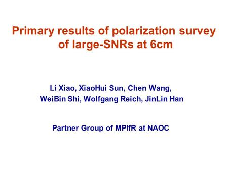 Primary results of polarization survey of large-SNRs at 6cm Li Xiao, XiaoHui Sun, Chen Wang, WeiBin Shi, Wolfgang Reich, JinLin Han Partner Group of MPIfR.