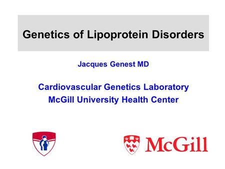Genetics of Lipoprotein Disorders Jacques Genest MD Cardiovascular Genetics Laboratory McGill University Health Center.