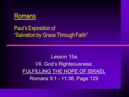 "1 Romans Paul's Exposition of ""Salvation by Grace Through Faith"" Lesson 15a VII. God's Righteousness: FULFILLING THE HOPE OF ISRAEL Romans 9:1 - 11:36,"