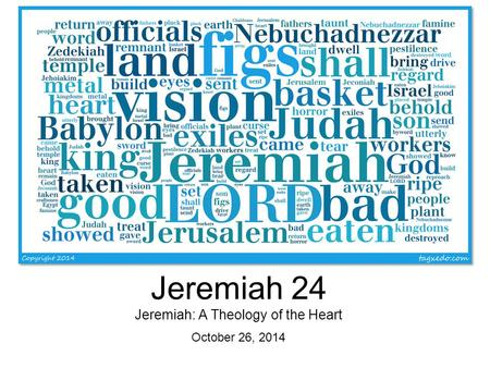 Jeremiah 24 Jeremiah: A Theology of the Heart October 26, 2014.