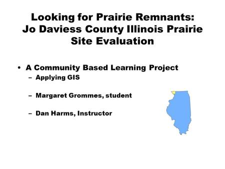 Looking for Prairie Remnants: Jo Daviess County Illinois Prairie Site Evaluation A Community Based Learning Project –Applying GIS –Margaret Grommes, student.