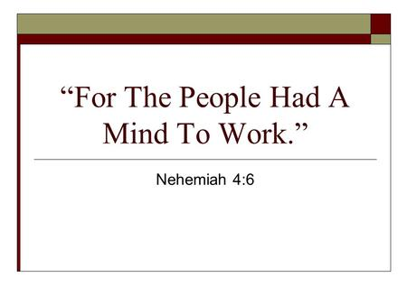"""For The People Had A Mind To Work."" Nehemiah 4:6."