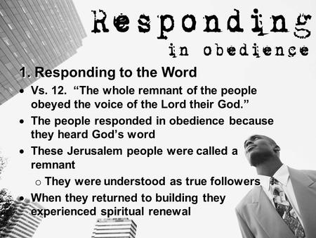 "1. Responding to the Word  Vs. 12. ""The whole remnant of the people obeyed the voice of the Lord their God.""  The people responded in obedience because."