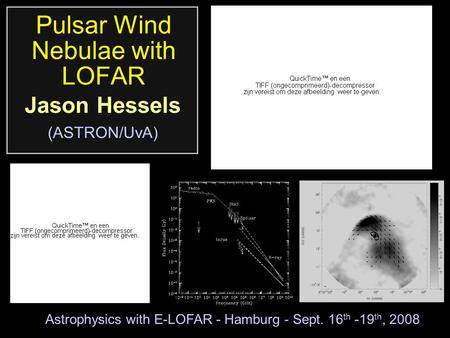 Pulsar Wind Nebulae with LOFAR Jason Hessels (ASTRON/UvA) Astrophysics with E-LOFAR - Hamburg - Sept. 16 th -19 th, 2008.