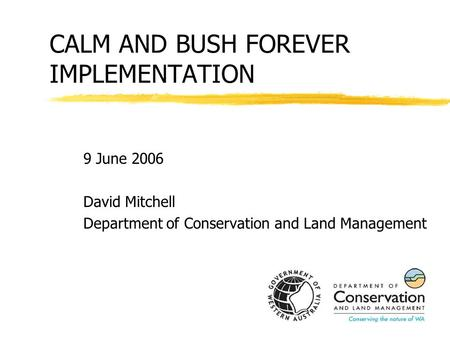 CALM AND BUSH FOREVER IMPLEMENTATION 9 June 2006 David Mitchell Department of Conservation and Land Management.