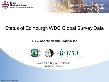 © NERC All rights reserved Status of Edinburgh WDC Global Survey Data T J G Shanahan and S Macmillan June 2009 MagNetE Workshop Helsinki, Finland.