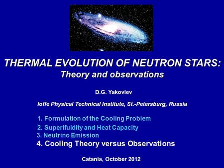 THERMAL EVOLUTION OF NEUTRON STARS: Theory and observations D.G. Yakovlev Ioffe Physical Technical Institute, St.-Petersburg, Russia Catania, October 2012,