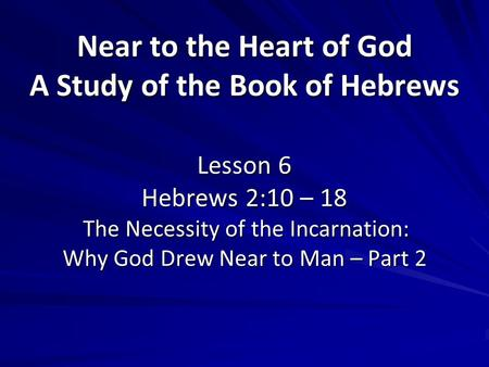 Near to the Heart of God A Study of the Book of Hebrews Lesson 6 Hebrews 2:10 – 18 The Necessity of the Incarnation: Why God Drew Near to Man – Part 2.