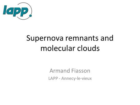 Supernova remnants and molecular clouds Armand Fiasson LAPP - Annecy-le-vieux.