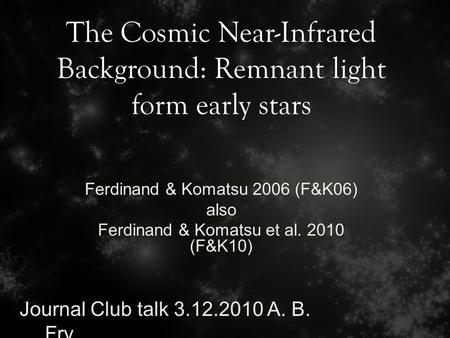 The Cosmic Near-Infrared Background: Remnant light form early stars Journal Club talk 3.12.2010 A. B. Fry Ferdinand & Komatsu 2006 (F&K06) also Ferdinand.