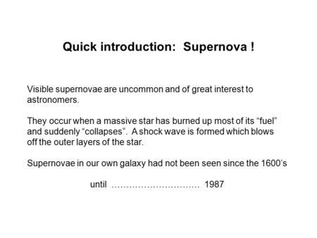 Quick introduction: Supernova ! Visible supernovae are uncommon and of great interest to astronomers. They occur when a massive star has burned up most.