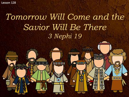 Lesson 128 Tomorrow Will Come and the Savior Will Be There 3 Nephi 19.