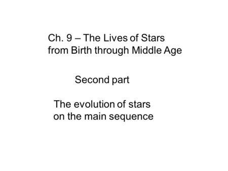 Ch. 9 – The Lives of Stars from Birth through Middle Age Second part The evolution of stars on the main sequence.