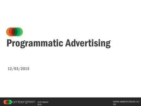 WWW.AMBERGREEN.CO. UK COPYRIGHT 2015 Programmatic Advertising 12/03/2015.