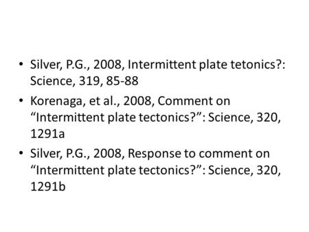 "Silver, P.G., 2008, Intermittent plate tetonics?: Science, 319, 85-88 Korenaga, et al., 2008, Comment on ""Intermittent plate tectonics?"": Science, 320,"