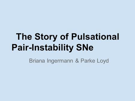 The Story of Pulsational Pair-Instability SNe Briana Ingermann & Parke Loyd.