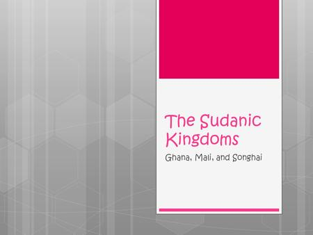 The Sudanic Kingdoms Ghana, Mali, and Songhai. Standards  SSWH6 The student will describe the diverse characteristics of early African societies before.