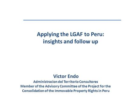 Applying the LGAF to Peru: insights and follow up Victor Endo Administracion del Territorio Consultores Member of the Advisory Committee of the Project.