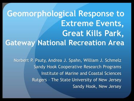 Geomorphological Response to Extreme Events, Great Kills Park, Gateway National Recreation Area Norbert P. Psuty, Andrea J. Spahn, William J. Schmelz Sandy.