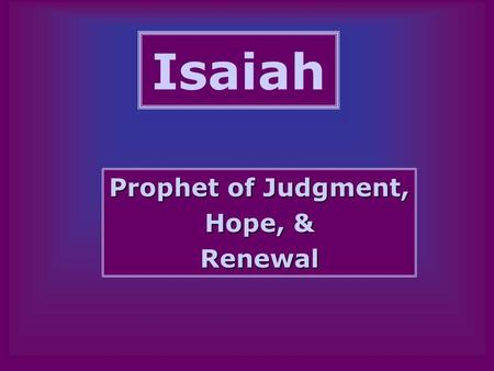 Isaiah Prophet of Judgment, Hope, & Renewal. Who Was Isaiah? From the Priestly/Royal Family? –Jewish tradition makes Isaiah a relative of Uzziah.