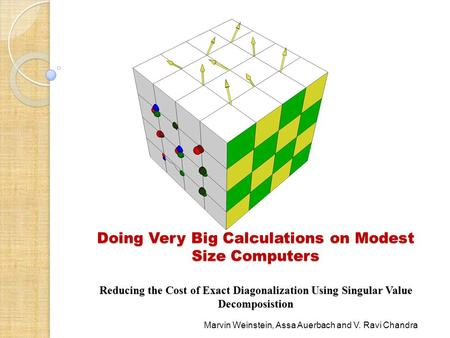 Doing Very Big Calculations on Modest Size Computers Reducing the Cost of Exact Diagonalization Using Singular Value Decomposistion Marvin Weinstein, Assa.