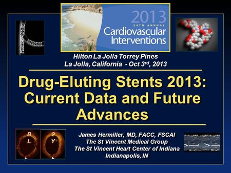 James Hermiller, MD, FACC, FSCAI The St Vincent Medical Group The St Vincent Heart Center of Indiana Indianapolis, IN Drug-Eluting Stents 2013: Current.