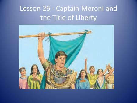 Lesson 26 - Captain Moroni and the Title of Liberty.