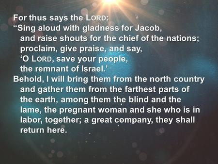 "For thus says the L ORD : ""Sing aloud with gladness for Jacob, and raise shouts for the chief of the nations; proclaim, give praise, and say, 'O L ORD,"