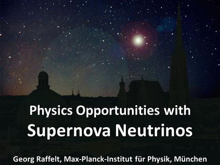 Georg Raffelt, MPI Physics, Munich 2 nd Schrödinger Lecture, University Vienna, 10 May 2011 Supernova Neutrinos Physics Opportunities with Supernova Neutrinos.