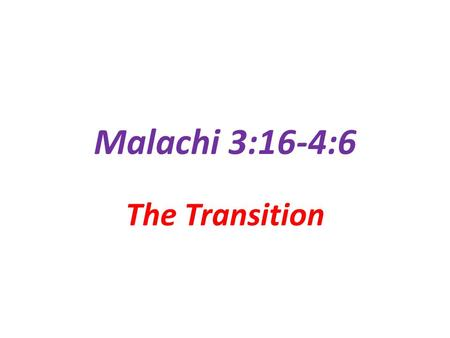 Malachi 3:16-4:6 The Transition.