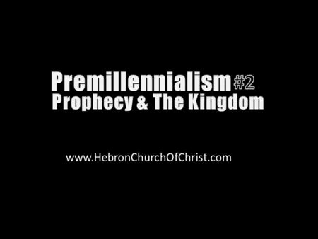 Www.HebronChurchOfChrist.com. Premillennialism teaches prophecies concerning Christ are to be interpreted literally & physically.