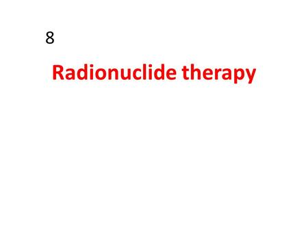8 Radionuclide therapy. The therapeutic use of radiopharmaceuticals is based on the concept of selective localization of radiopharmaceuticals coupled.