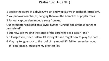 Psalm 137: 1-6 (NLT) 1 Beside the rivers of Babylon, we sat and wept as we thought of Jerusalem. 2 We put away our harps, hanging them on the branches.