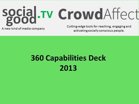 Cutting-edge tools for reaching, engaging and activating socially conscious people. A new kind of media company 360 Capabilities Deck 2013.