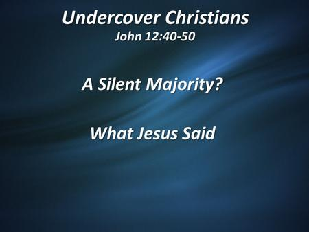 Undercover Christians John 12:40-50 A Silent Majority? What Jesus Said.