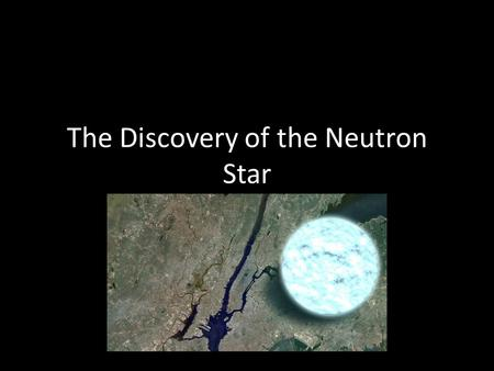 The Discovery of the Neutron Star The Neutron Predicted by Ernest Rutherford in 1920 Experimentally discovered by James Chadwick in 1932.