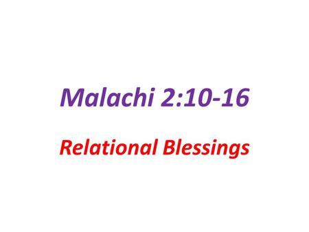 Malachi 2:10-16 Relational Blessings. God's Reprimands Are…. In the Scriptures for a Purpose They are NOT… designed to limit or constrain designed to.