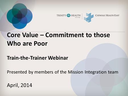 Core Value – Commitment to those Who are Poor Train-the-Trainer Webinar Presented by members of the Mission Integration team April, 2014.