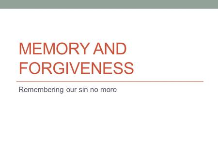 MEMORY AND FORGIVENESS Remembering our sin no more.