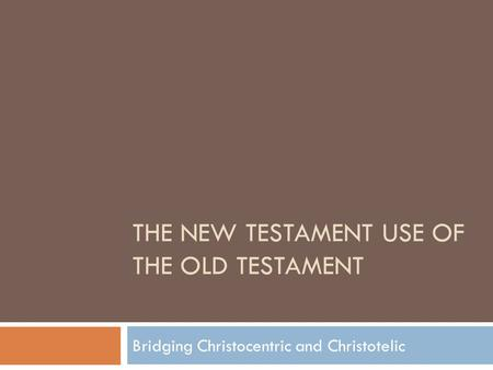 THE NEW TESTAMENT USE OF THE OLD TESTAMENT Bridging Christocentric and Christotelic.