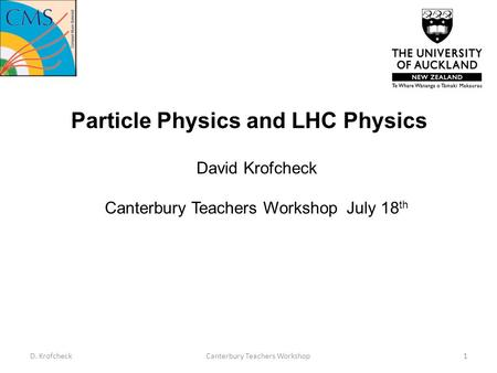 Particle Physics and LHC Physics David Krofcheck Canterbury Teachers Workshop July 18 th D. KrofcheckCanterbury Teachers Workshop1.