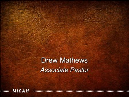 "Drew Mathews Associate Pastor. ""Real Religion"" The Book of Micah."